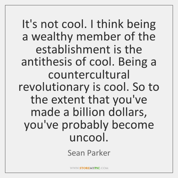 It's not cool. I think being a wealthy member of the establishment ...