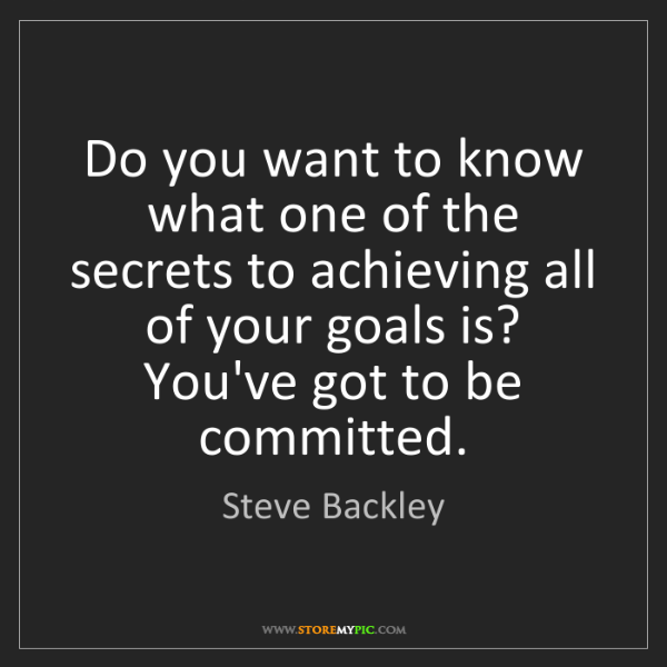 Steve Backley: Do you want to know what one of the secrets to achieving...