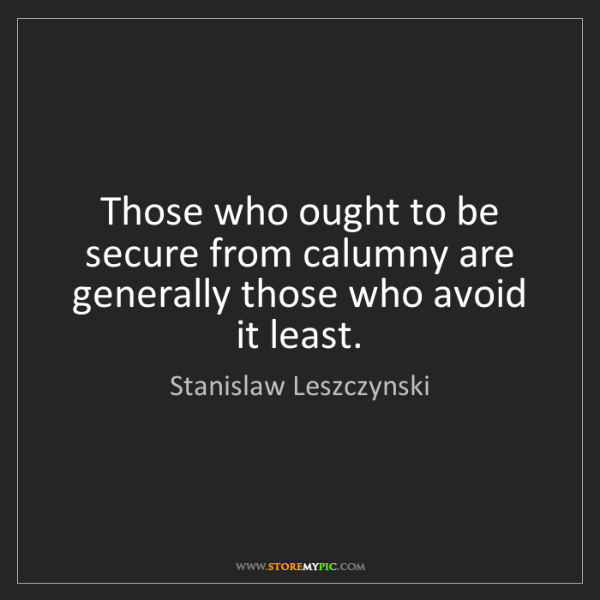 Stanislaw Leszczynski: Those who ought to be secure from calumny are generally...