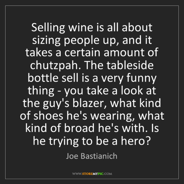 Joe Bastianich: Selling wine is all about sizing people up, and it takes...