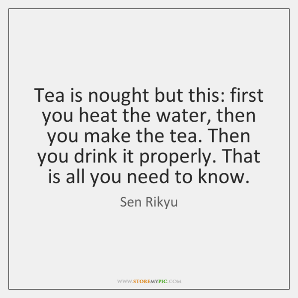 Tea is nought but this: first you heat the water, then you ...