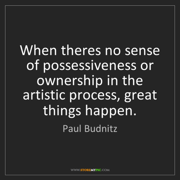 Paul Budnitz: When theres no sense of possessiveness or ownership in...