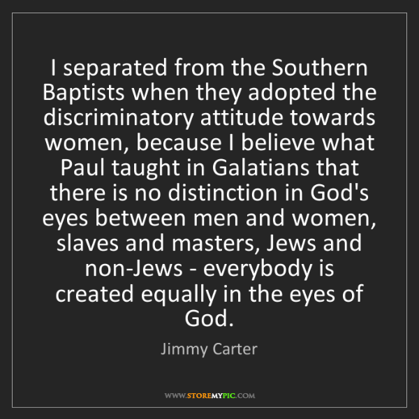 Jimmy Carter: I separated from the Southern Baptists when they adopted...