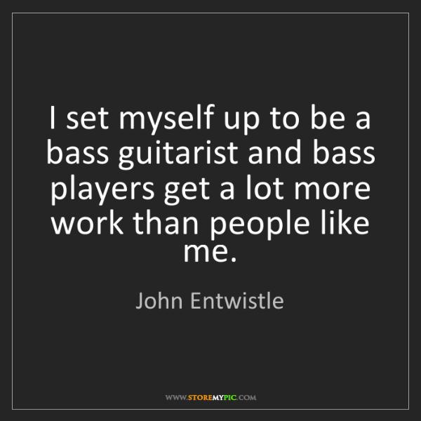 John Entwistle: I set myself up to be a bass guitarist and bass players...