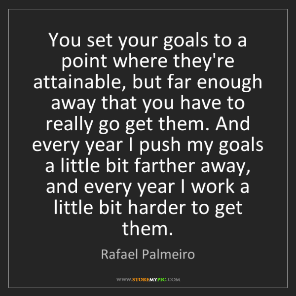 Rafael Palmeiro: You set your goals to a point where they're attainable,...