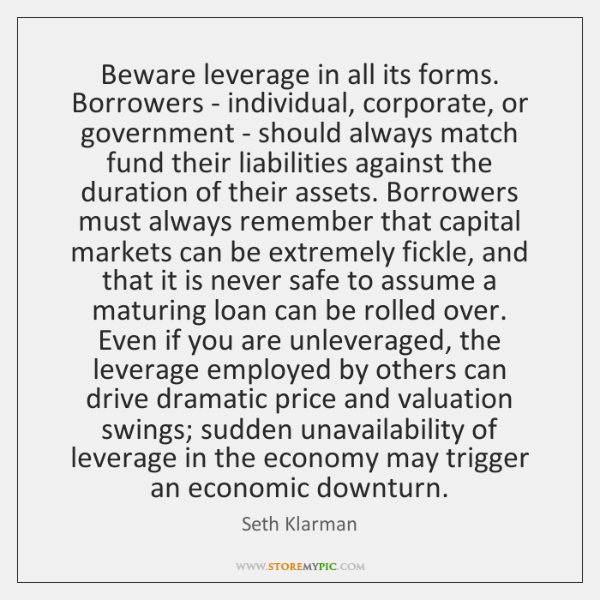 Beware leverage in all its forms. Borrowers - individual, corporate, or government ...