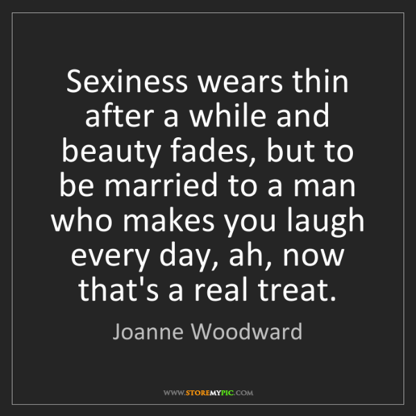 Joanne Woodward: Sexiness wears thin after a while and beauty fades, but...