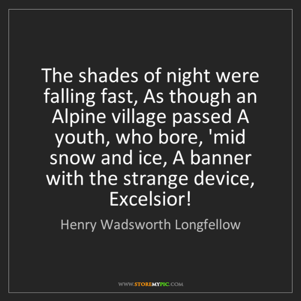 Henry Wadsworth Longfellow: The shades of night were falling fast, As though an Alpine...