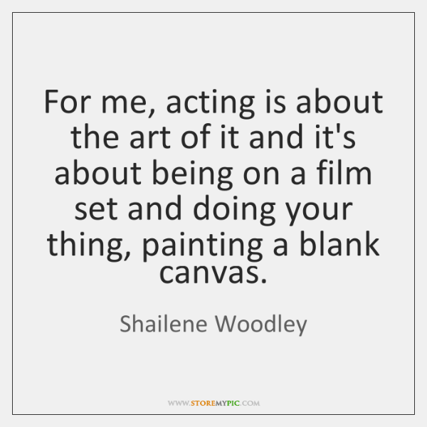 For me, acting is about the art of it and it's about ...
