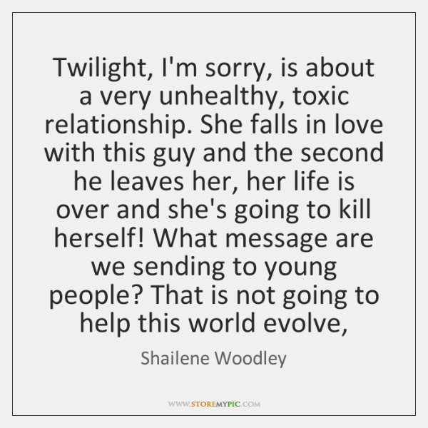 Twilight, I'm sorry, is about a very unhealthy, toxic relationship. She falls ...