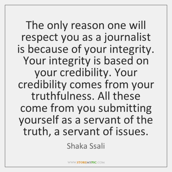 The only reason one will respect you as a journalist is because ...