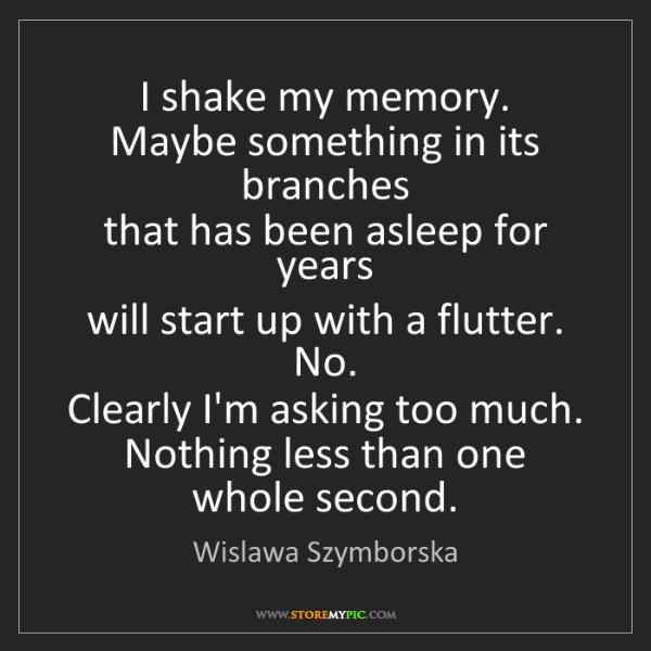 Wislawa Szymborska: I shake my memory.   Maybe something in its branches...