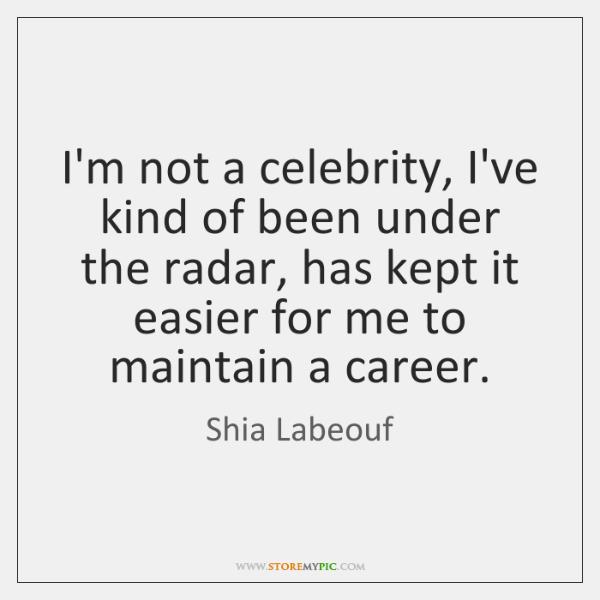 I'm not a celebrity, I've kind of been under the radar, has ...