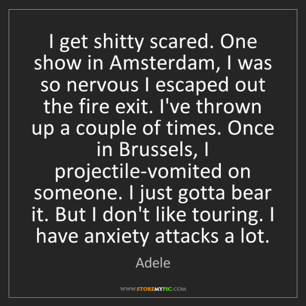 Adele: I get shitty scared. One show in Amsterdam, I was so...
