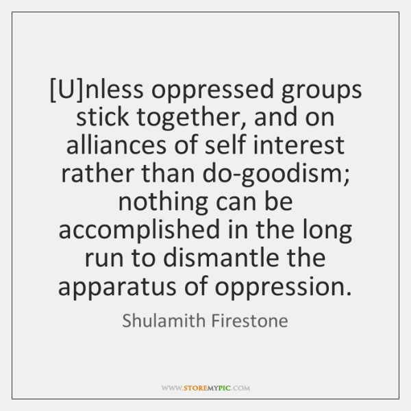 [U]nless oppressed groups stick together, and on alliances of self interest ...