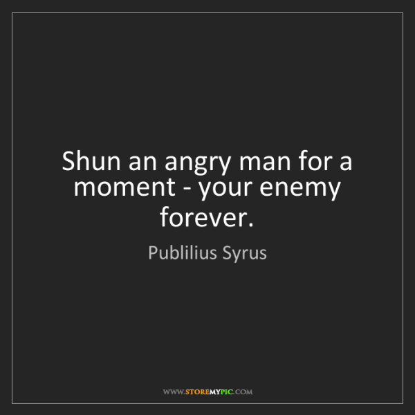 Publilius Syrus: Shun an angry man for a moment - your enemy forever.