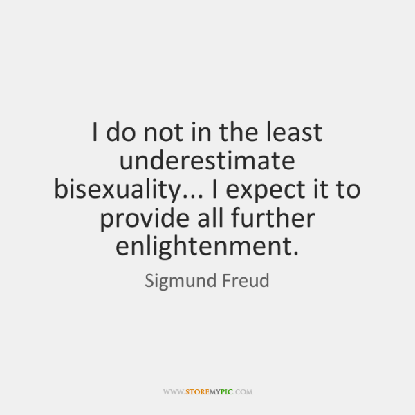 I do not in the least underestimate bisexuality... I expect it to ...