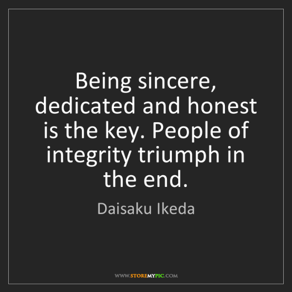 Daisaku Ikeda: Being sincere, dedicated and honest is the key. People...