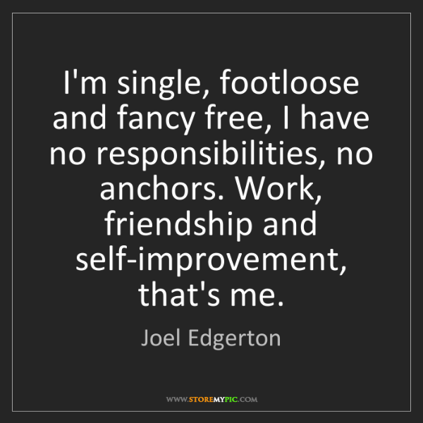 Joel Edgerton: I'm single, footloose and fancy free, I have no responsibilities,...