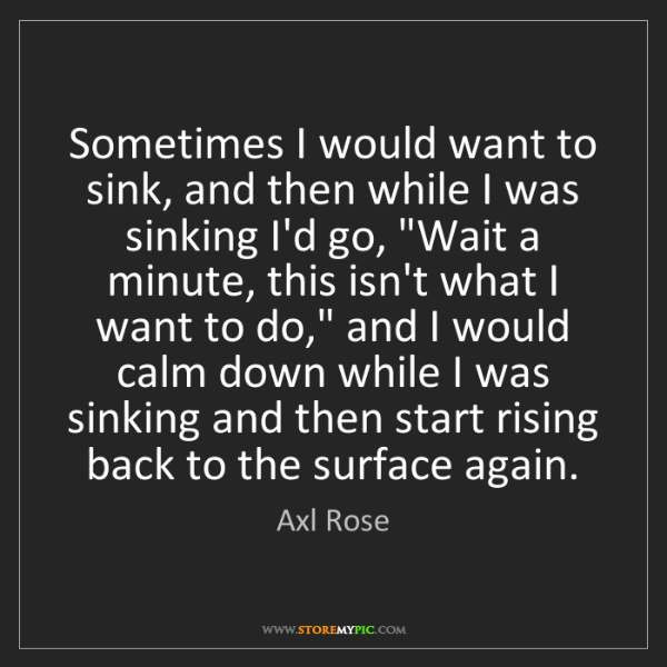 Axl Rose: Sometimes I would want to sink, and then while I was...