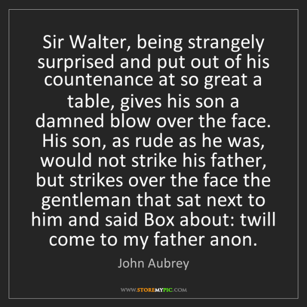 John Aubrey: Sir Walter, being strangely surprised and put out of...