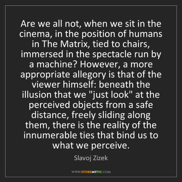 Slavoj Zizek: Are we all not, when we sit in the cinema, in the position...