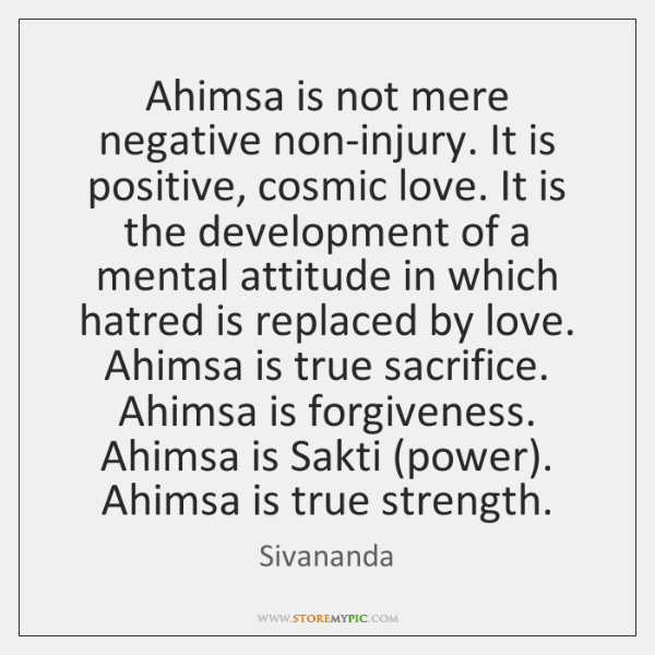 Ahimsa is not mere negative non-injury. It is positive, cosmic love. It ...