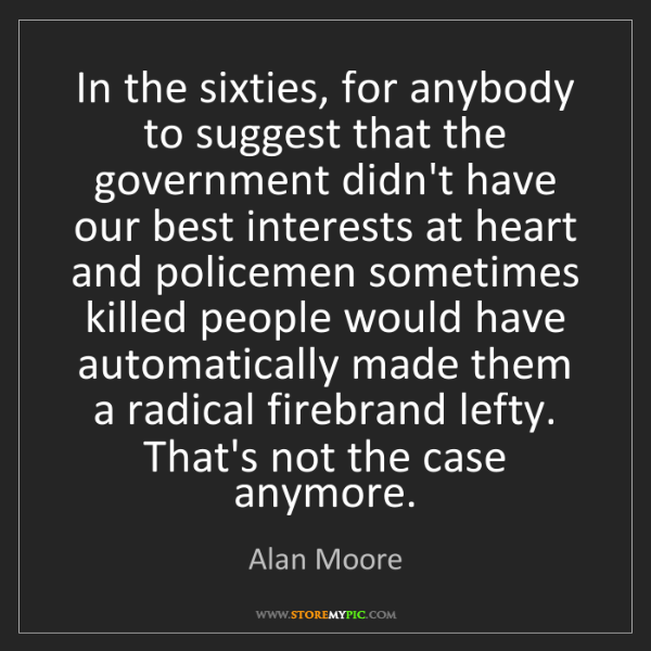Alan Moore: In the sixties, for anybody to suggest that the government...