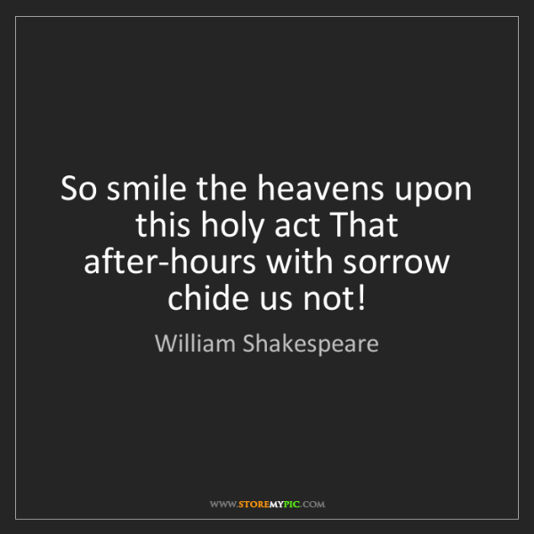 William Shakespeare: So smile the heavens upon this holy act That after-hours...