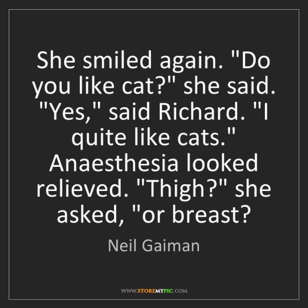 "Neil Gaiman: She smiled again. ""Do you like cat?"" she said. ""Yes,""..."