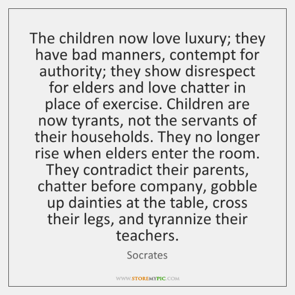 The children now love luxury; they have bad manners, contempt for authority; ...