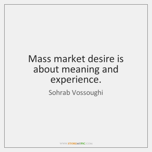 Mass market desire is about meaning and experience.