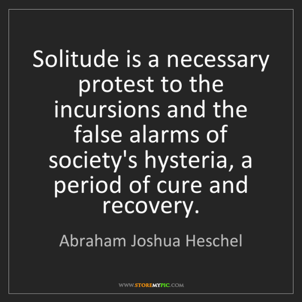 Abraham Joshua Heschel: Solitude is a necessary protest to the incursions and...