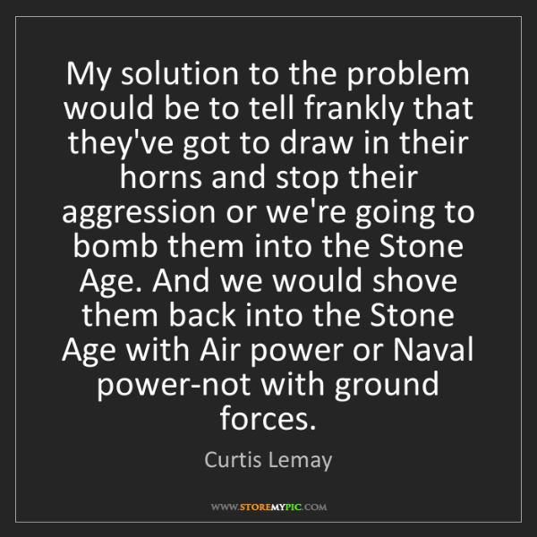 Curtis Lemay: My solution to the problem would be to tell frankly that...