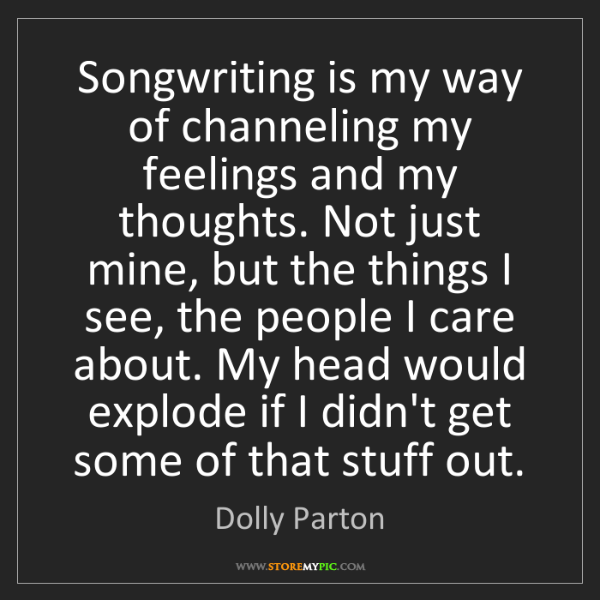 Dolly Parton: Songwriting is my way of channeling my feelings and my...