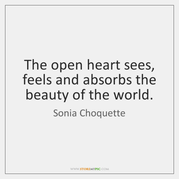The open heart sees, feels and absorbs the beauty of the world.