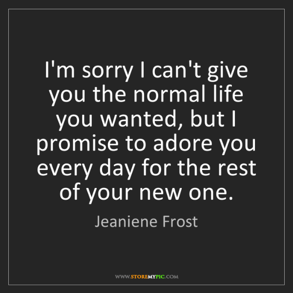 Jeaniene Frost: I'm sorry I can't give you the normal life you wanted,...