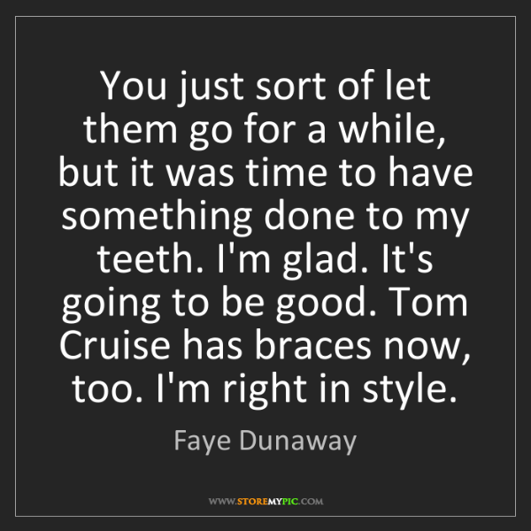 Faye Dunaway: You just sort of let them go for a while, but it was...