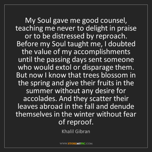 Khalil Gibran: My Soul gave me good counsel, teaching me never to delight...