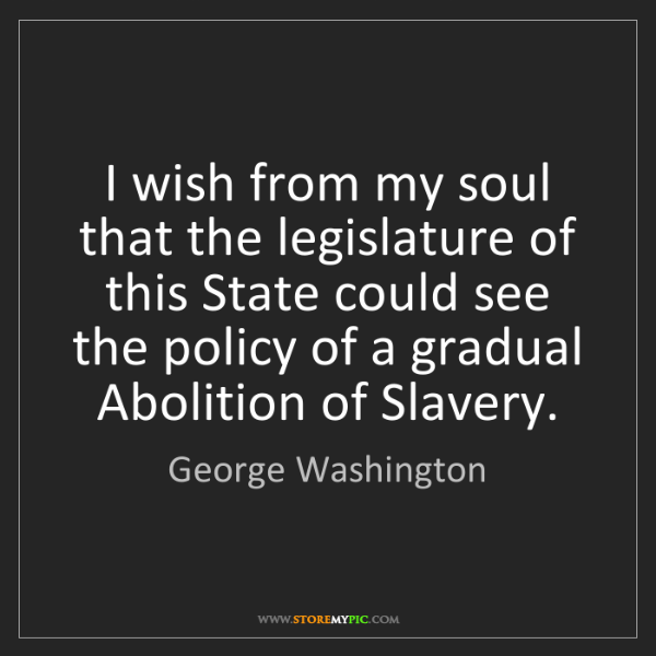 George Washington: I wish from my soul that the legislature of this State...