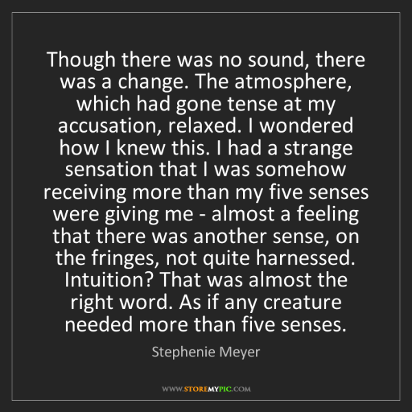 Stephenie Meyer: Though there was no sound, there was a change. The atmosphere,...