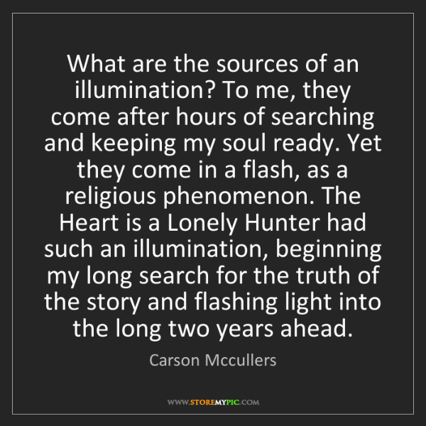 Carson Mccullers: What are the sources of an illumination? To me, they...