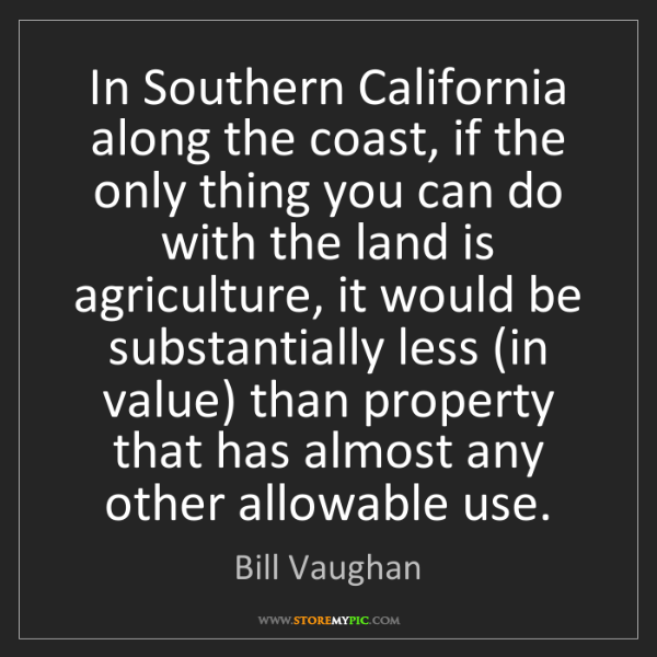Bill Vaughan: In Southern California along the coast, if the only thing...