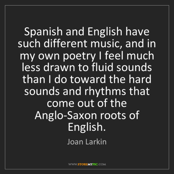 Joan Larkin: Spanish and English have such different music, and in...