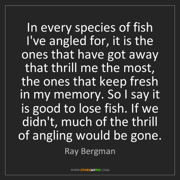 Ray Bergman: In every species of fish I've angled for, it is the ones...