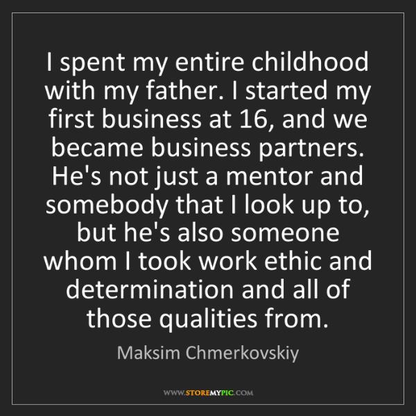 Maksim Chmerkovskiy: I spent my entire childhood with my father. I started...