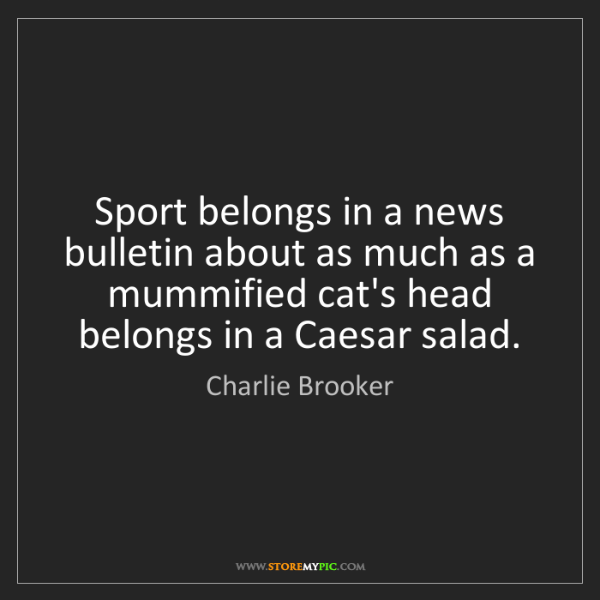 Charlie Brooker: Sport belongs in a news bulletin about as much as a mummified...