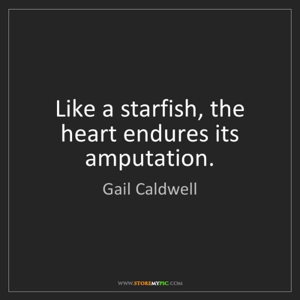 Gail Caldwell: Like a starfish, the heart endures its amputation.