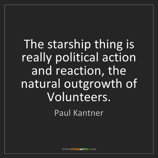 Paul Kantner: The starship thing is really political action and reaction,...