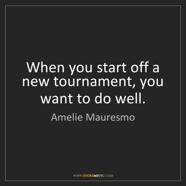Amelie Mauresmo: When you start off a new tournament, you want to do well.